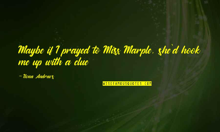 I Prayed Quotes By Ilona Andrews: Maybe if I prayed to Miss Marple, she'd