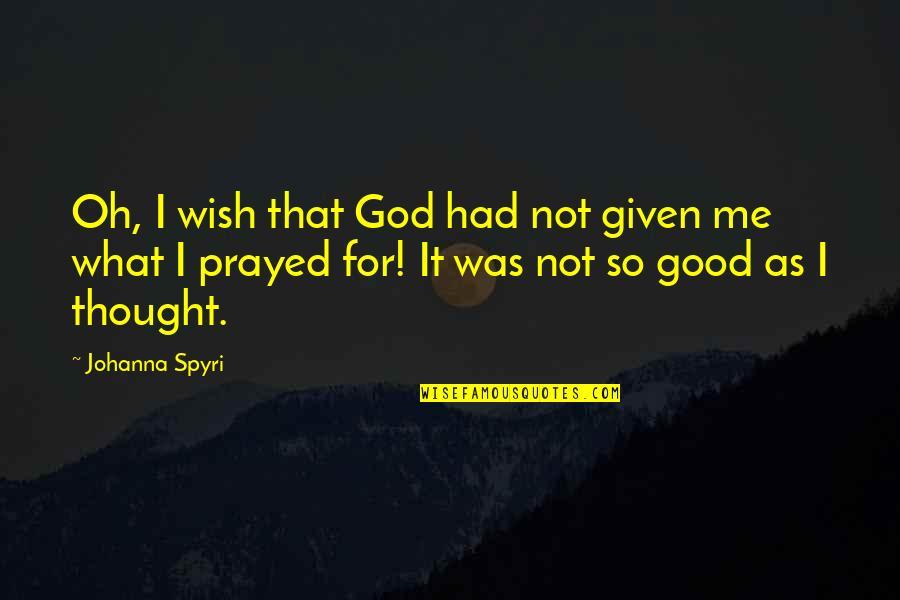 I Prayed Quotes By Johanna Spyri: Oh, I wish that God had not given