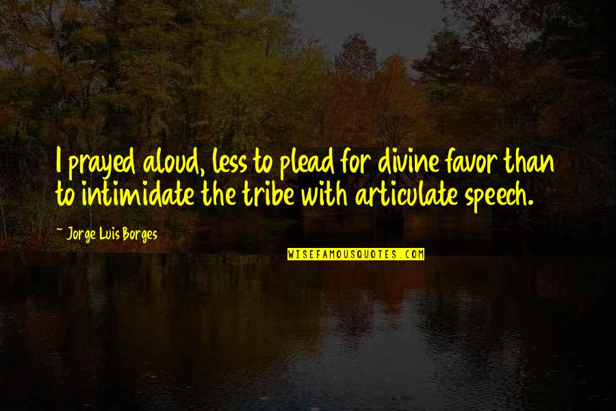 I Prayed Quotes By Jorge Luis Borges: I prayed aloud, less to plead for divine