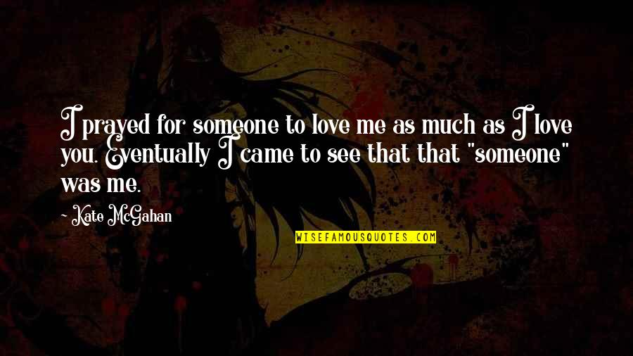 I Prayed Quotes By Kate McGahan: I prayed for someone to love me as