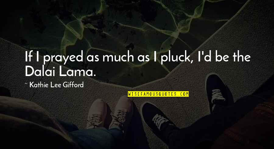I Prayed Quotes By Kathie Lee Gifford: If I prayed as much as I pluck,