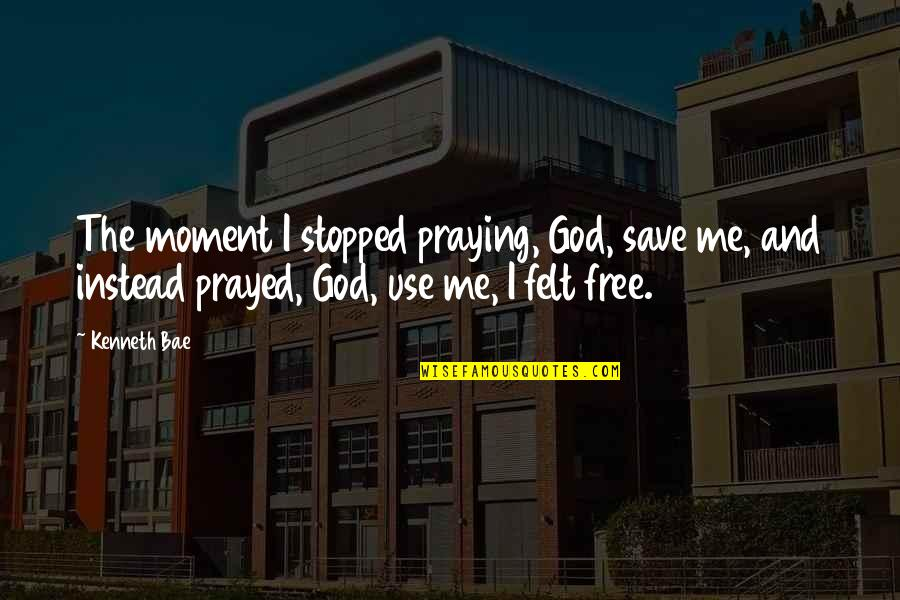 I Prayed Quotes By Kenneth Bae: The moment I stopped praying, God, save me,