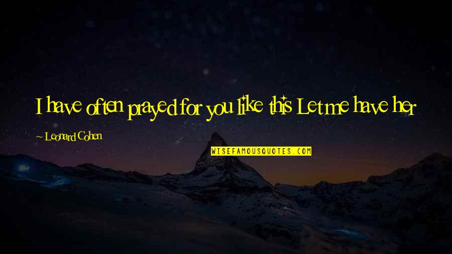 I Prayed Quotes By Leonard Cohen: I have often prayed for you like this