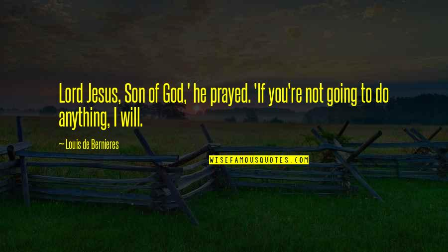 I Prayed Quotes By Louis De Bernieres: Lord Jesus, Son of God,' he prayed. 'If