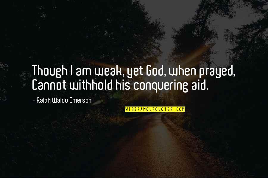 I Prayed Quotes By Ralph Waldo Emerson: Though I am weak, yet God, when prayed,