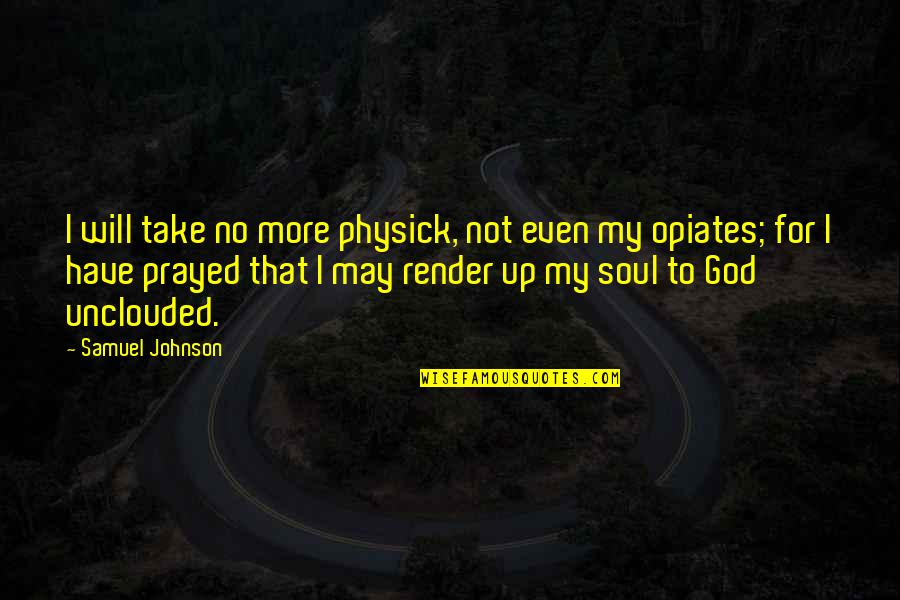 I Prayed Quotes By Samuel Johnson: I will take no more physick, not even