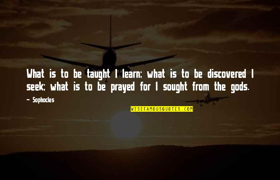 I Prayed Quotes By Sophocles: What is to be taught I learn; what