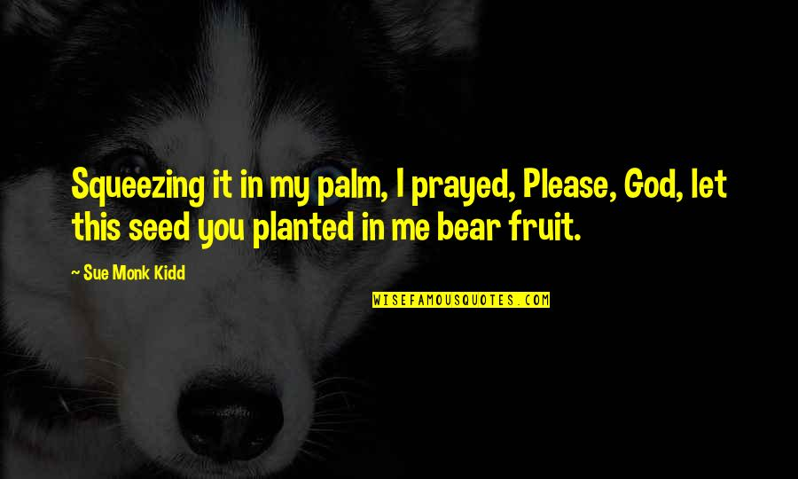 I Prayed Quotes By Sue Monk Kidd: Squeezing it in my palm, I prayed, Please,