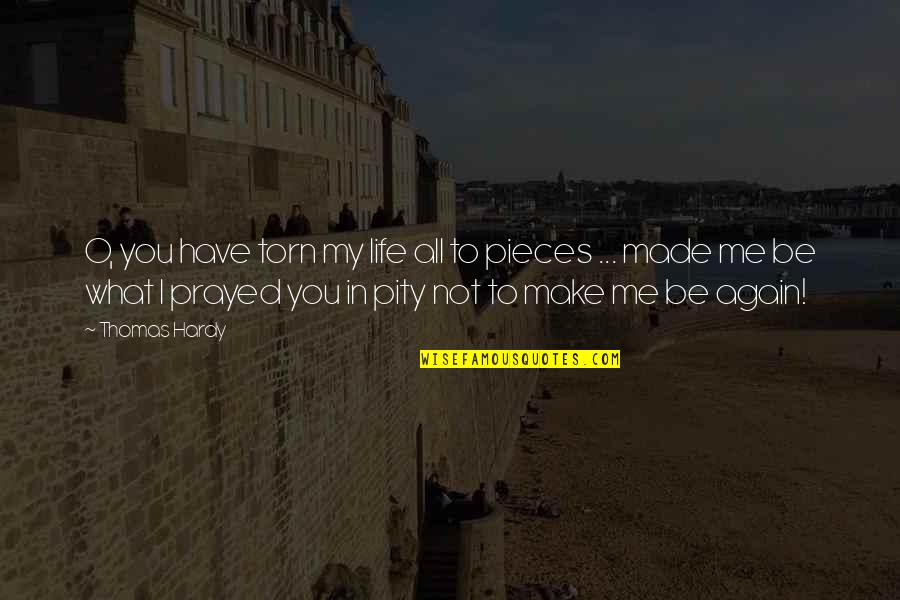 I Prayed Quotes By Thomas Hardy: O, you have torn my life all to