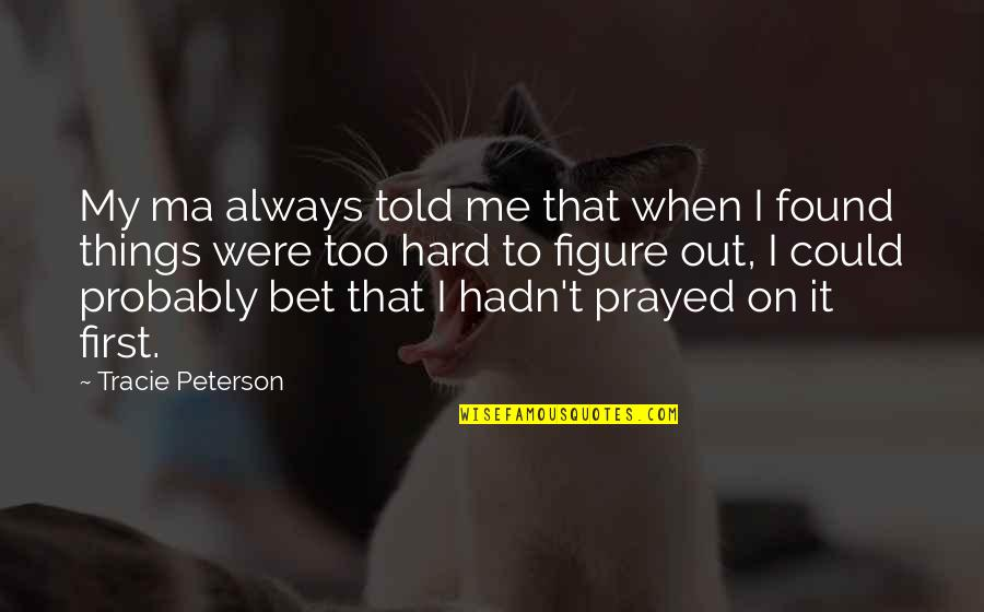 I Prayed Quotes By Tracie Peterson: My ma always told me that when I