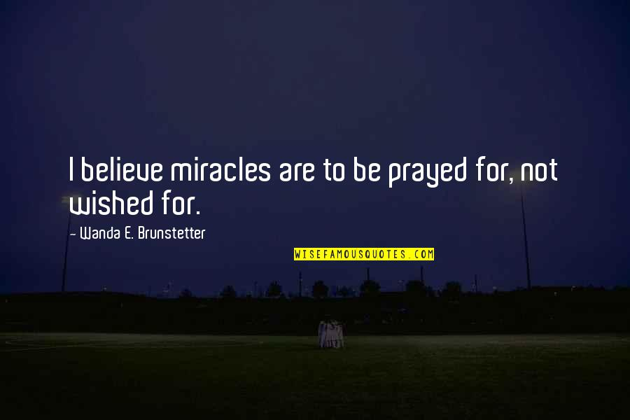 I Prayed Quotes By Wanda E. Brunstetter: I believe miracles are to be prayed for,