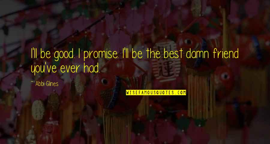 I Promise You Quotes By Abbi Glines: I'll be good. I promise. I'll be the