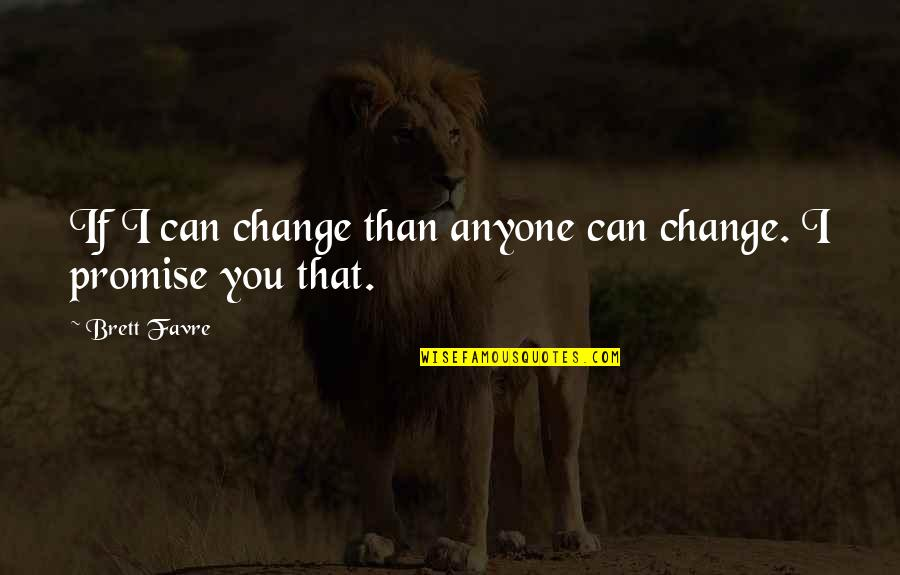 I Promise You Quotes By Brett Favre: If I can change than anyone can change.