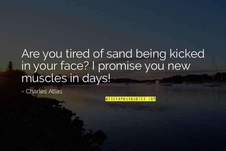 I Promise You Quotes By Charles Atlas: Are you tired of sand being kicked in