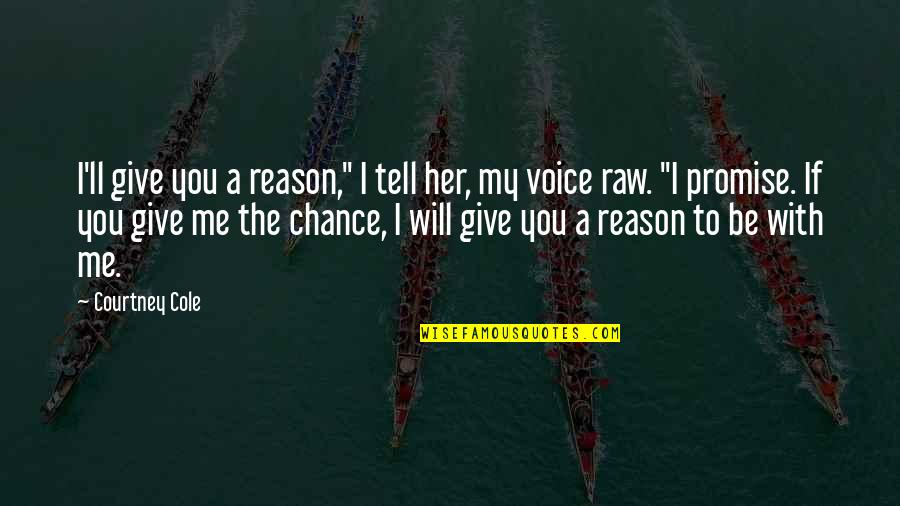 "I Promise You Quotes By Courtney Cole: I'll give you a reason,"" I tell her,"