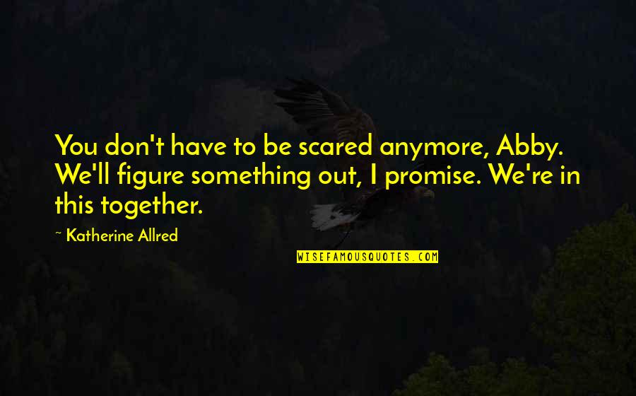 I Promise You Quotes By Katherine Allred: You don't have to be scared anymore, Abby.