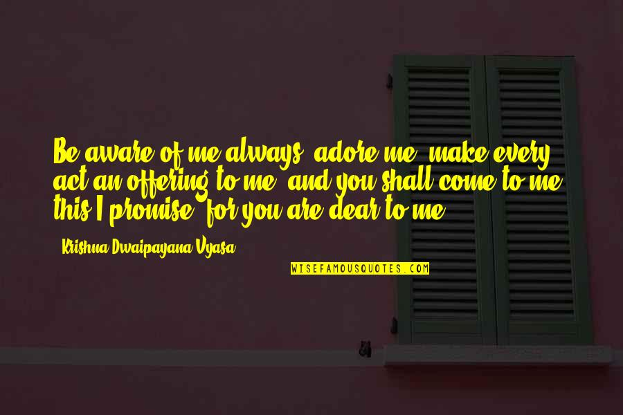 I Promise You Quotes By Krishna-Dwaipayana Vyasa: Be aware of me always, adore me, make