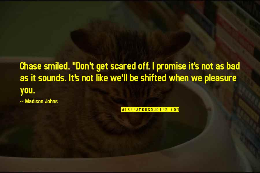 "I Promise You Quotes By Madison Johns: Chase smiled. ""Don't get scared off. I promise"