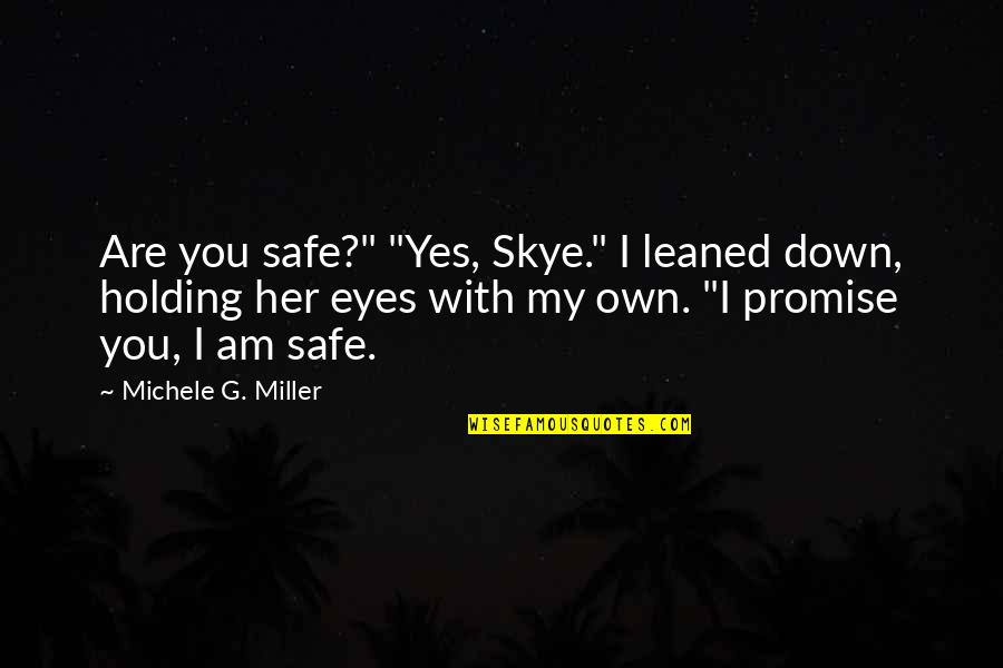 "I Promise You Quotes By Michele G. Miller: Are you safe?"" ""Yes, Skye."" I leaned down,"
