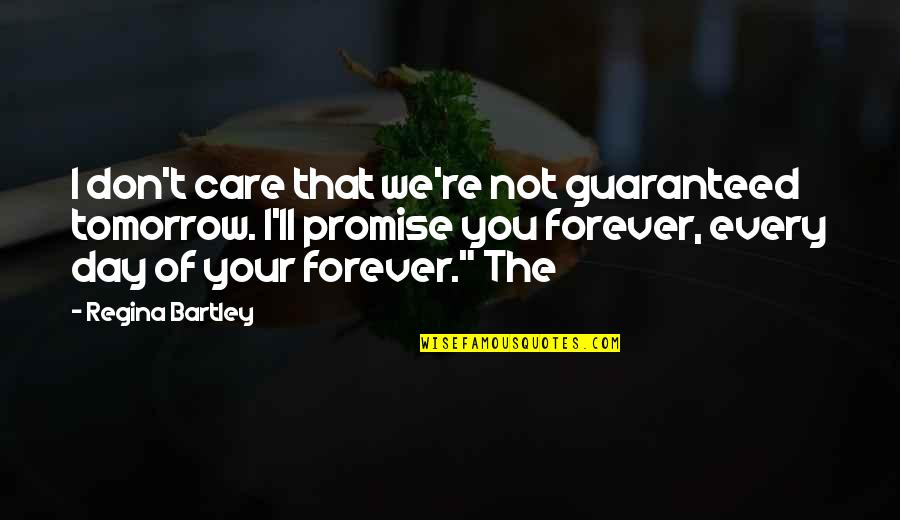 I Promise You Quotes By Regina Bartley: I don't care that we're not guaranteed tomorrow.