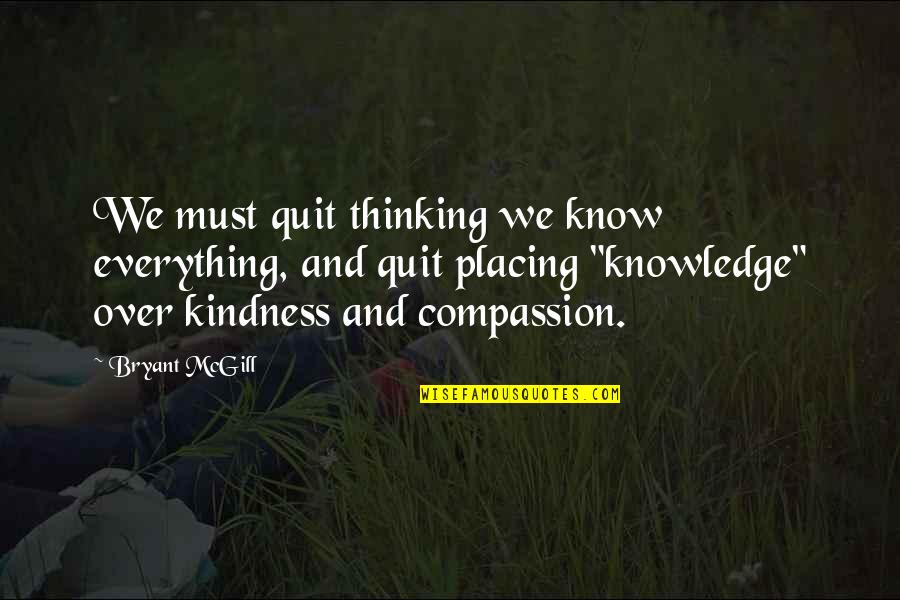 I Quit Everything Quotes By Bryant McGill: We must quit thinking we know everything, and
