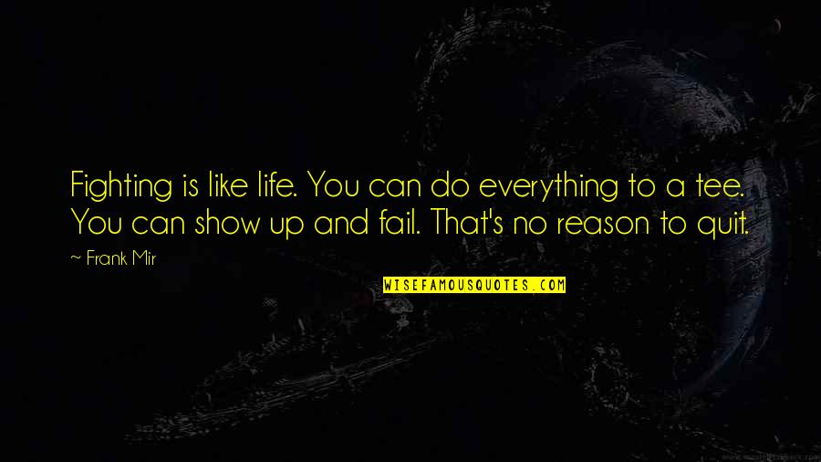 I Quit Everything Quotes By Frank Mir: Fighting is like life. You can do everything