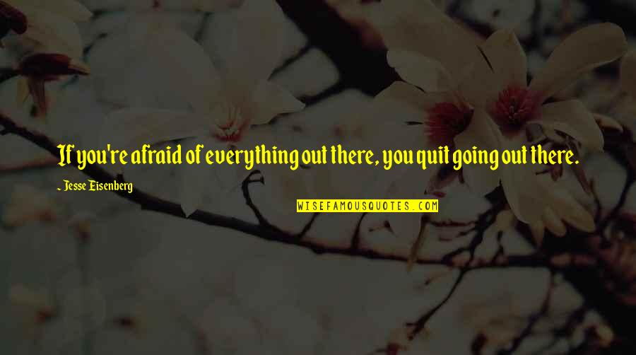 I Quit Everything Quotes By Jesse Eisenberg: If you're afraid of everything out there, you