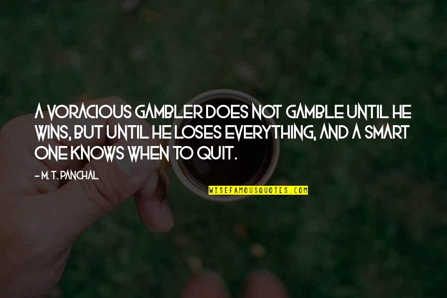 I Quit Everything Quotes By M. T. Panchal: A voracious gambler does not gamble until he