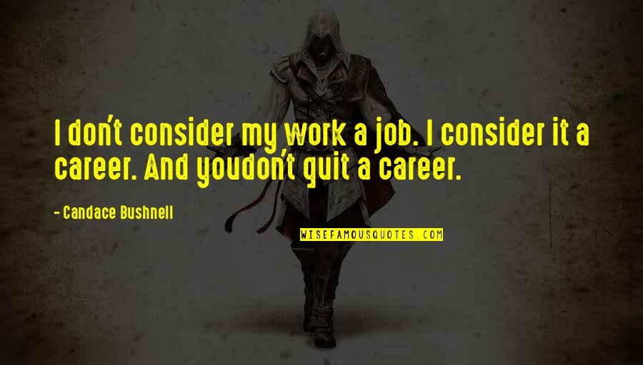 I Quit My Job Quotes By Candace Bushnell: I don't consider my work a job. I