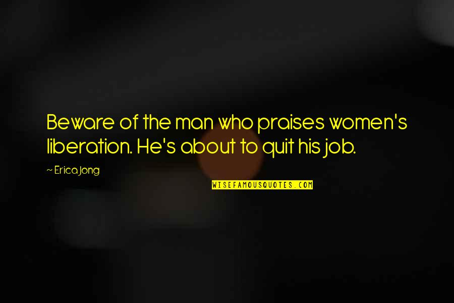 I Quit My Job Quotes By Erica Jong: Beware of the man who praises women's liberation.