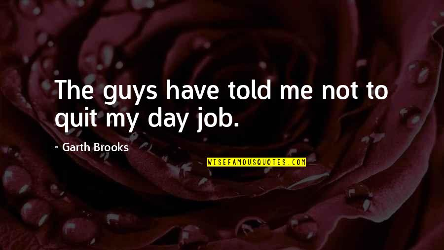 I Quit My Job Quotes By Garth Brooks: The guys have told me not to quit