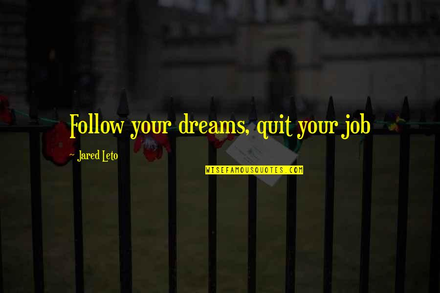 I Quit My Job Quotes By Jared Leto: Follow your dreams, quit your job
