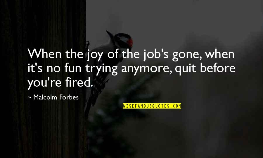I Quit My Job Quotes By Malcolm Forbes: When the joy of the job's gone, when