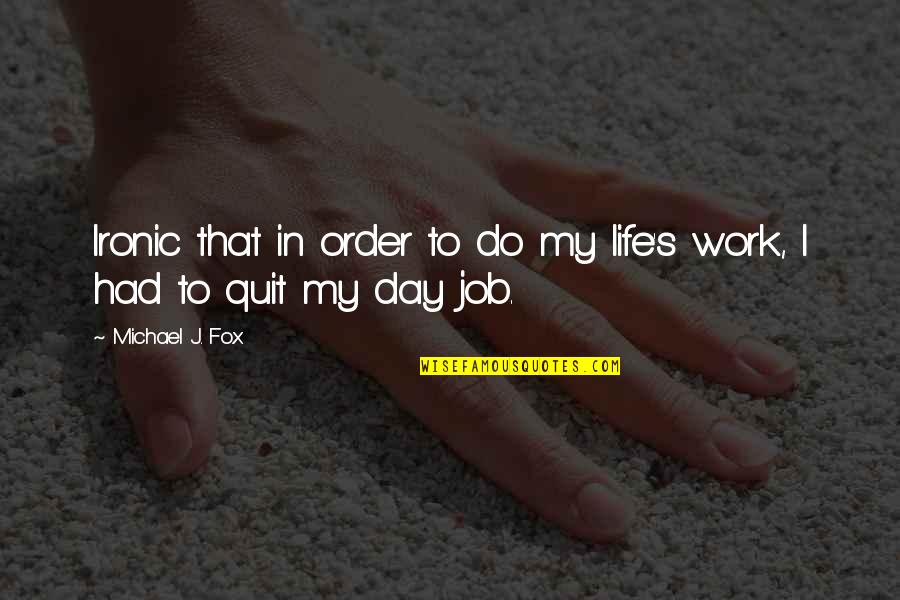 I Quit My Job Quotes By Michael J. Fox: Ironic that in order to do my life's
