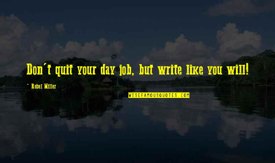 I Quit My Job Quotes By Rebel Miller: Don't quit your day job, but write like