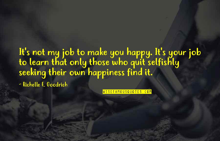 I Quit My Job Quotes By Richelle E. Goodrich: It's not my job to make you happy.
