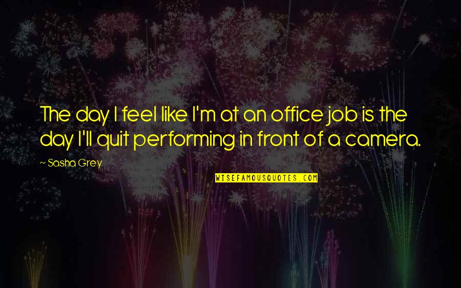 I Quit My Job Quotes By Sasha Grey: The day I feel like I'm at an