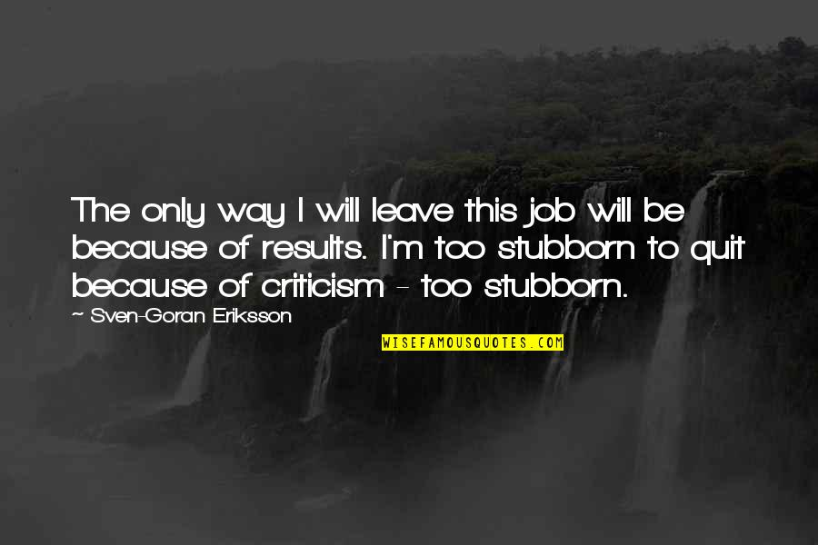 I Quit My Job Quotes By Sven-Goran Eriksson: The only way I will leave this job