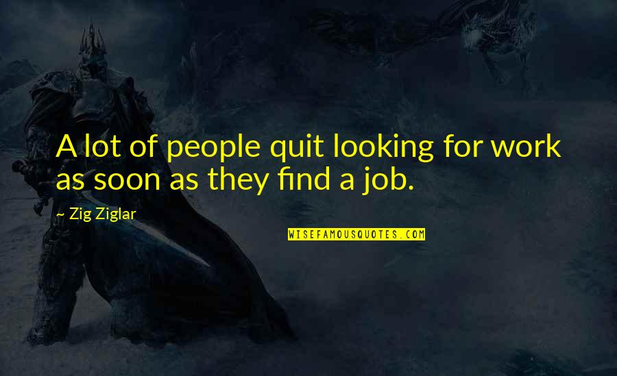 I Quit My Job Quotes By Zig Ziglar: A lot of people quit looking for work
