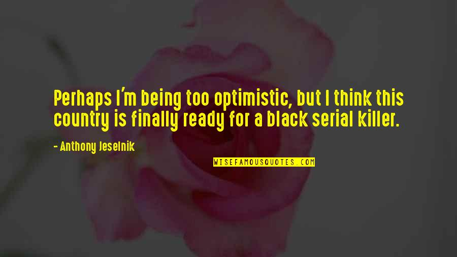 I Ready Quotes By Anthony Jeselnik: Perhaps I'm being too optimistic, but I think