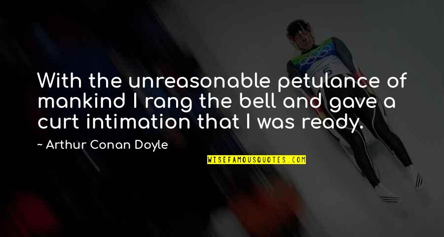 I Ready Quotes By Arthur Conan Doyle: With the unreasonable petulance of mankind I rang