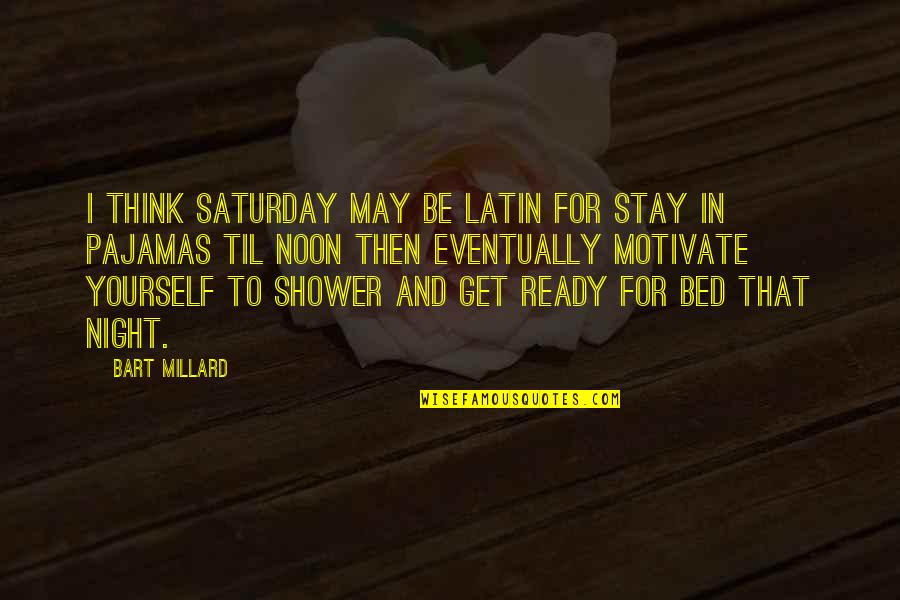 I Ready Quotes By Bart Millard: I think Saturday may be Latin for stay