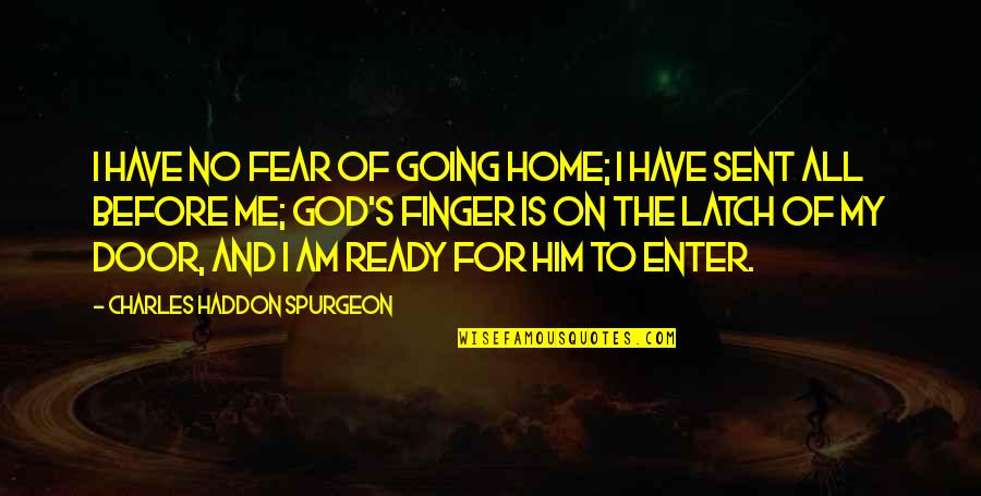 I Ready Quotes By Charles Haddon Spurgeon: I have no fear of going home; I