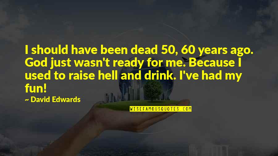 I Ready Quotes By David Edwards: I should have been dead 50, 60 years
