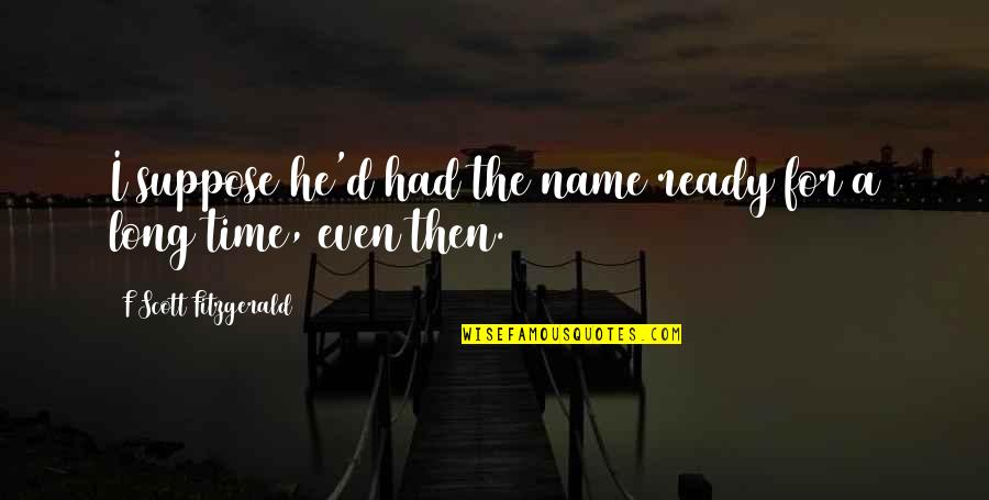I Ready Quotes By F Scott Fitzgerald: I suppose he'd had the name ready for