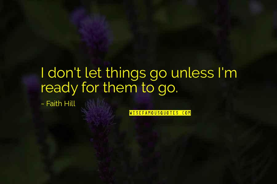 I Ready Quotes By Faith Hill: I don't let things go unless I'm ready