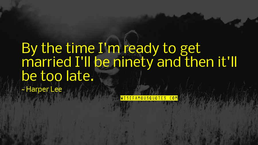 I Ready Quotes By Harper Lee: By the time I'm ready to get married