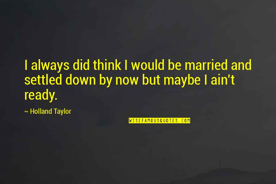 I Ready Quotes By Holland Taylor: I always did think I would be married