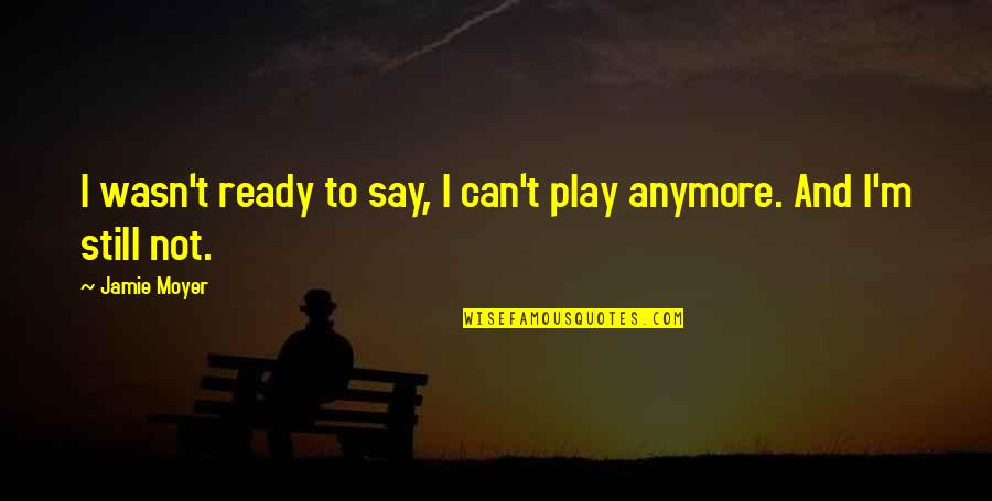 I Ready Quotes By Jamie Moyer: I wasn't ready to say, I can't play