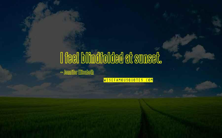 I Ready Quotes By Jennifer Elisabeth: I feel blindfolded at sunset.